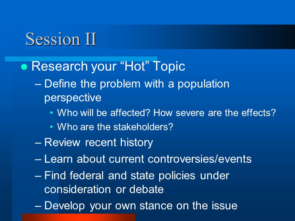 Session II Research your Hot Topic –Define the problem with a population perspective Who will be affected.