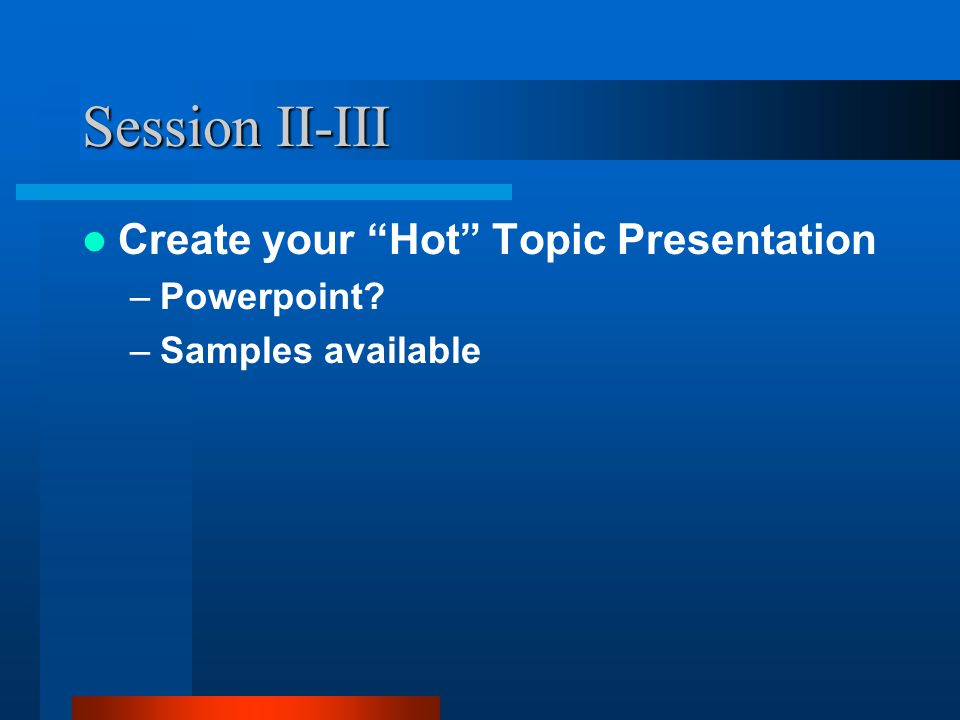 Session II-III Create your Hot Topic Presentation –Powerpoint –Samples available