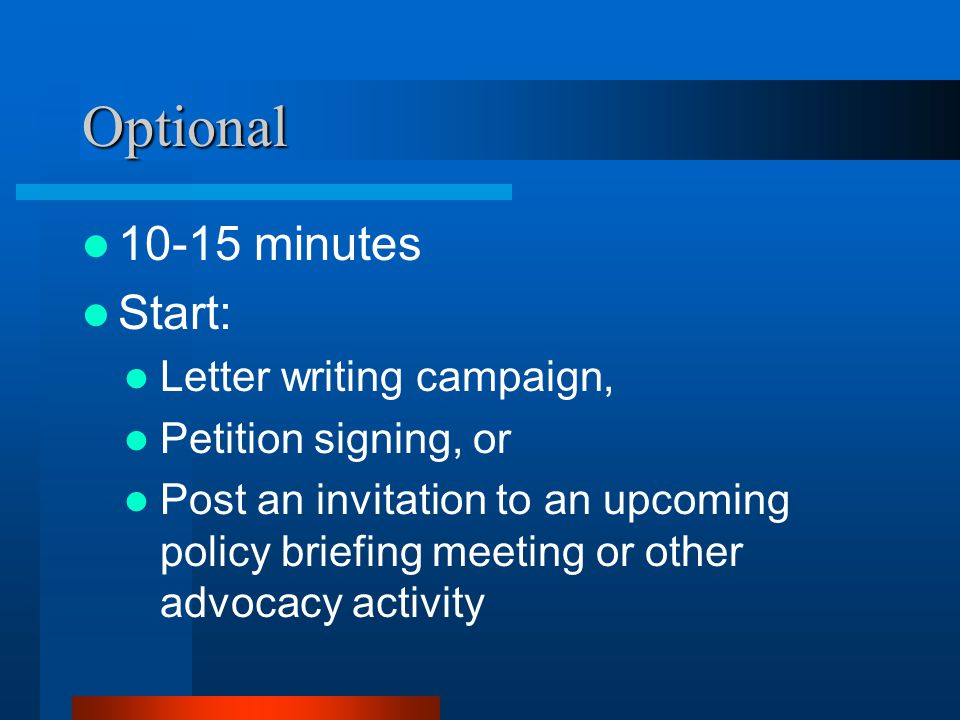 Optional 10-15 minutes Start: Letter writing campaign, Petition signing, or Post an invitation to an upcoming policy briefing meeting or other advocacy activity