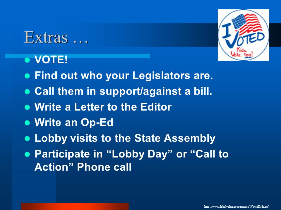 Extras … VOTE.Find out who your Legislators are. Call them in support/against a bill.