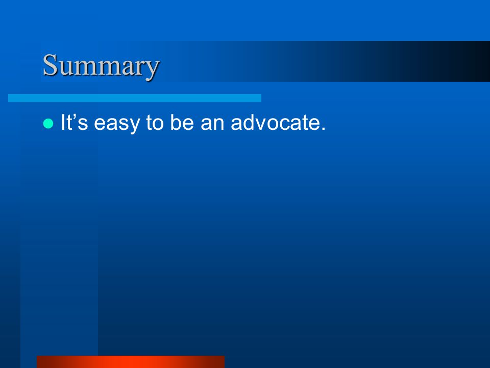 Summary It's easy to be an advocate.