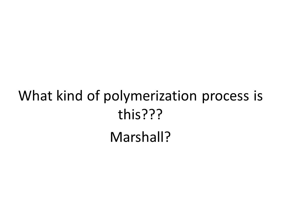 What kind of polymerization process is this??? Marshall?