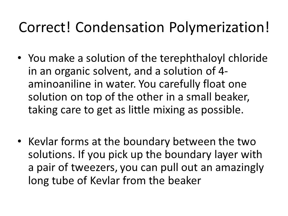 Correct! Condensation Polymerization! You make a solution of the terephthaloyl chloride in an organic solvent, and a solution of 4- aminoaniline in wa