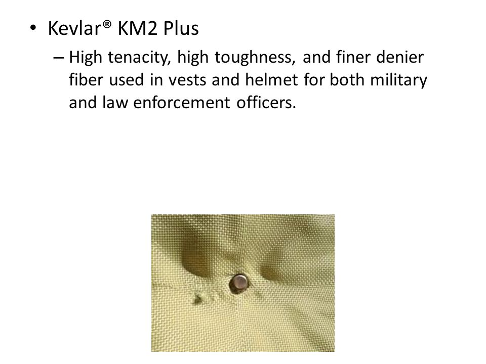 Kevlar® KM2 Plus – High tenacity, high toughness, and finer denier fiber used in vests and helmet for both military and law enforcement officers.