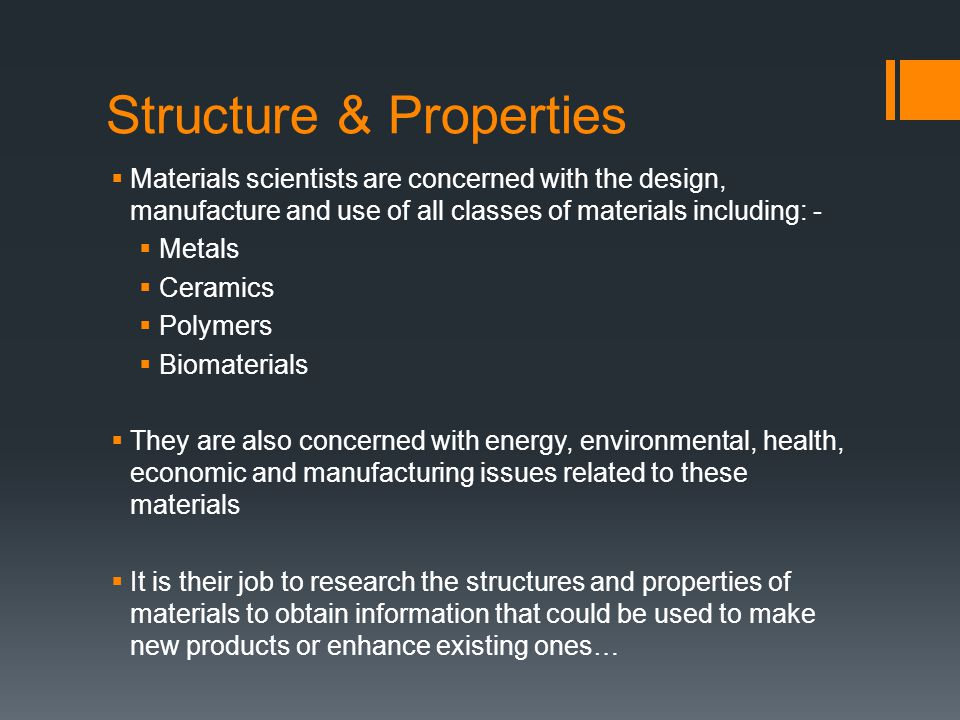 Structure & Properties  Materials scientists are concerned with the design, manufacture and use of all classes of materials including: -  Metals  Ceramics  Polymers  Biomaterials  They are also concerned with energy, environmental, health, economic and manufacturing issues related to these materials  It is their job to research the structures and properties of materials to obtain information that could be used to make new products or enhance existing ones…