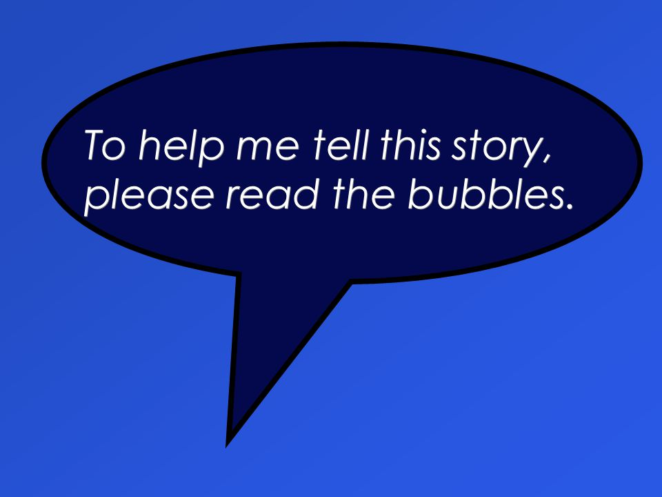 To help me tell this story, please read the bubbles.