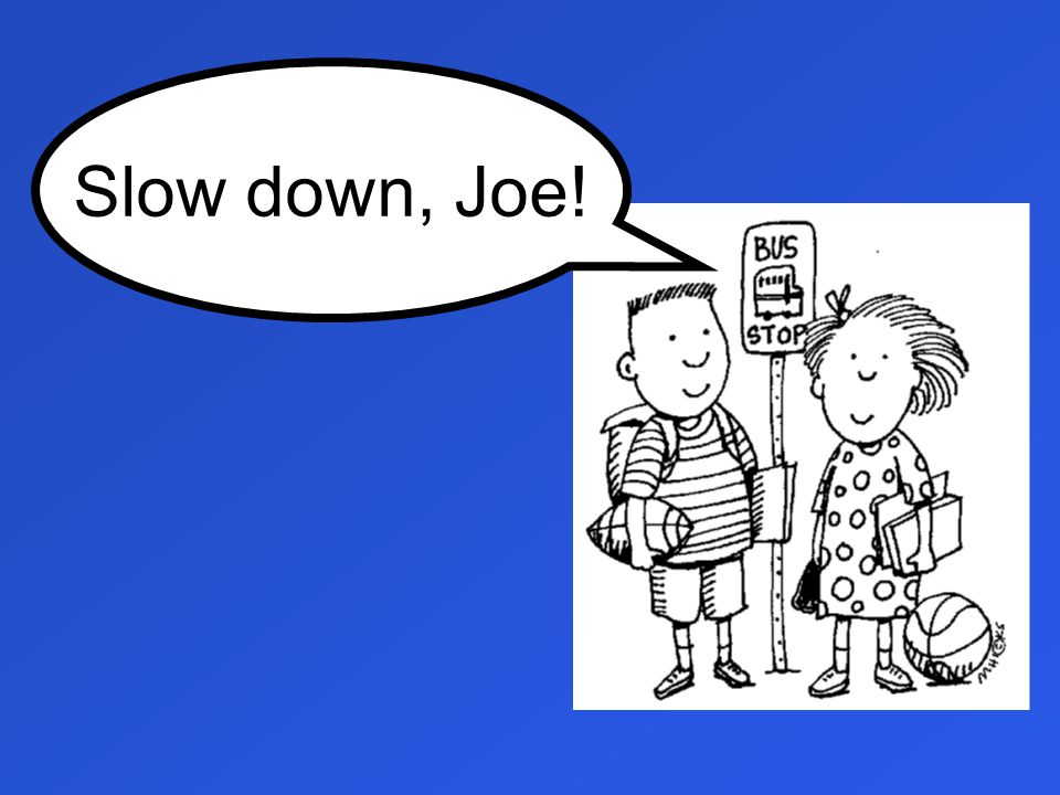 Slow down, Joe!