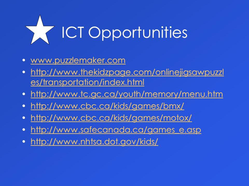 ICT Opportunities www.puzzlemaker.com http://www.thekidzpage.com/onlinejigsawpuzzl es/transportation/index.htmlhttp://www.thekidzpage.com/onlinejigsawpuzzl es/transportation/index.html http://www.tc.gc.ca/youth/memory/menu.htm http://www.cbc.ca/kids/games/bmx/ http://www.cbc.ca/kids/games/motox/ http://www.safecanada.ca/games_e.asp http://www.nhtsa.dot.gov/kids/ www.puzzlemaker.com http://www.thekidzpage.com/onlinejigsawpuzzl es/transportation/index.htmlhttp://www.thekidzpage.com/onlinejigsawpuzzl es/transportation/index.html http://www.tc.gc.ca/youth/memory/menu.htm http://www.cbc.ca/kids/games/bmx/ http://www.cbc.ca/kids/games/motox/ http://www.safecanada.ca/games_e.asp http://www.nhtsa.dot.gov/kids/