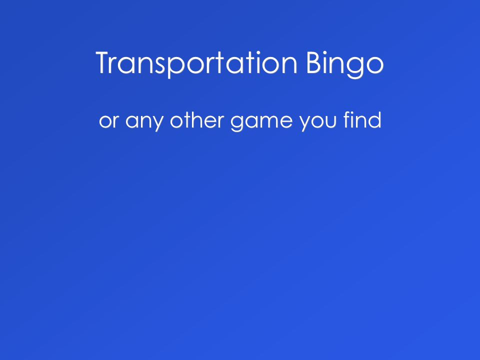 Transportation Bingo or any other game you find