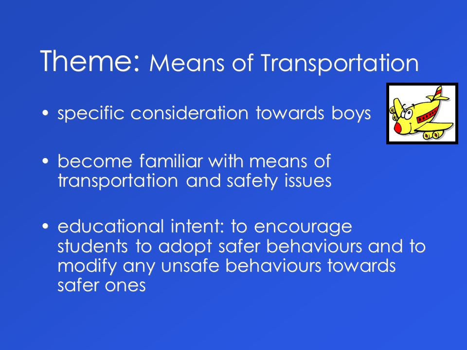 Theme: Means of Transportation specific consideration towards boys become familiar with means of transportation and safety issues specific consideration towards boys become familiar with means of transportation and safety issues educational intent: to encourage students to adopt safer behaviours and to modify any unsafe behaviours towards safer ones