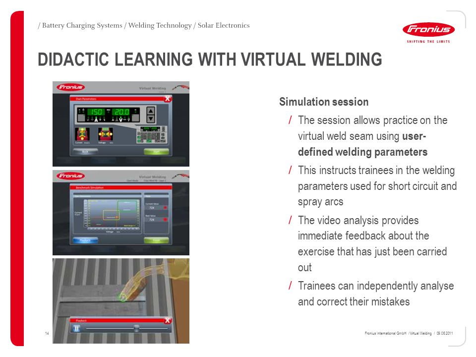 14Fronius International GmbH / Virtual Welding / 09.06.2011 DIDACTIC LEARNING WITH VIRTUAL WELDING Simulation session / The session allows practice on the virtual weld seam using user- defined welding parameters / This instructs trainees in the welding parameters used for short circuit and spray arcs / The video analysis provides immediate feedback about the exercise that has just been carried out / Trainees can independently analyse and correct their mistakes