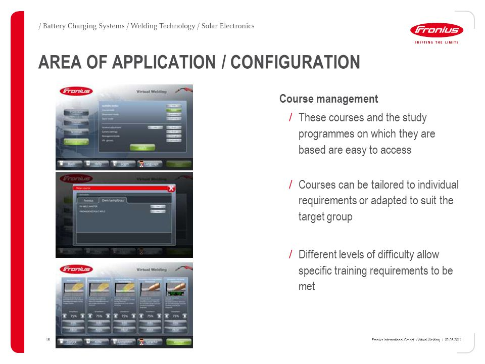 16Fronius International GmbH / Virtual Welding / 09.06.2011 AREA OF APPLICATION / CONFIGURATION Course management / These courses and the study programmes on which they are based are easy to access / Courses can be tailored to individual requirements or adapted to suit the target group / Different levels of difficulty allow specific training requirements to be met