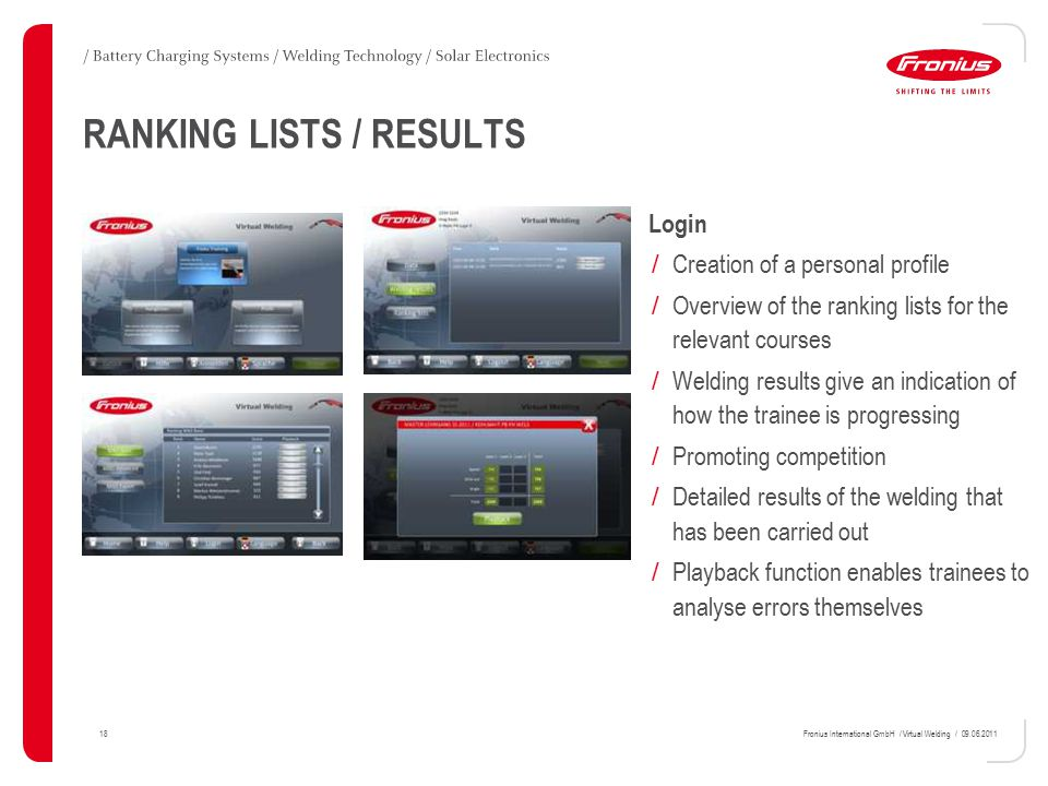 18Fronius International GmbH / Virtual Welding / 09.06.2011 Login / Creation of a personal profile / Overview of the ranking lists for the relevant courses / Welding results give an indication of how the trainee is progressing / Promoting competition / Detailed results of the welding that has been carried out / Playback function enables trainees to analyse errors themselves RANKING LISTS / RESULTS