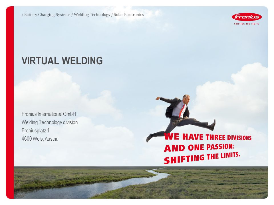3Fronius International GmbH / Virtual Welding / 09.06.2011 CONTENTS / Virtual welding is here… / System versions / Didactic learning with Virtual Welding / Functional principle / Area of application / configuration / Ranking lists / results / Benefits / efficiency / References / Further developments / Preview