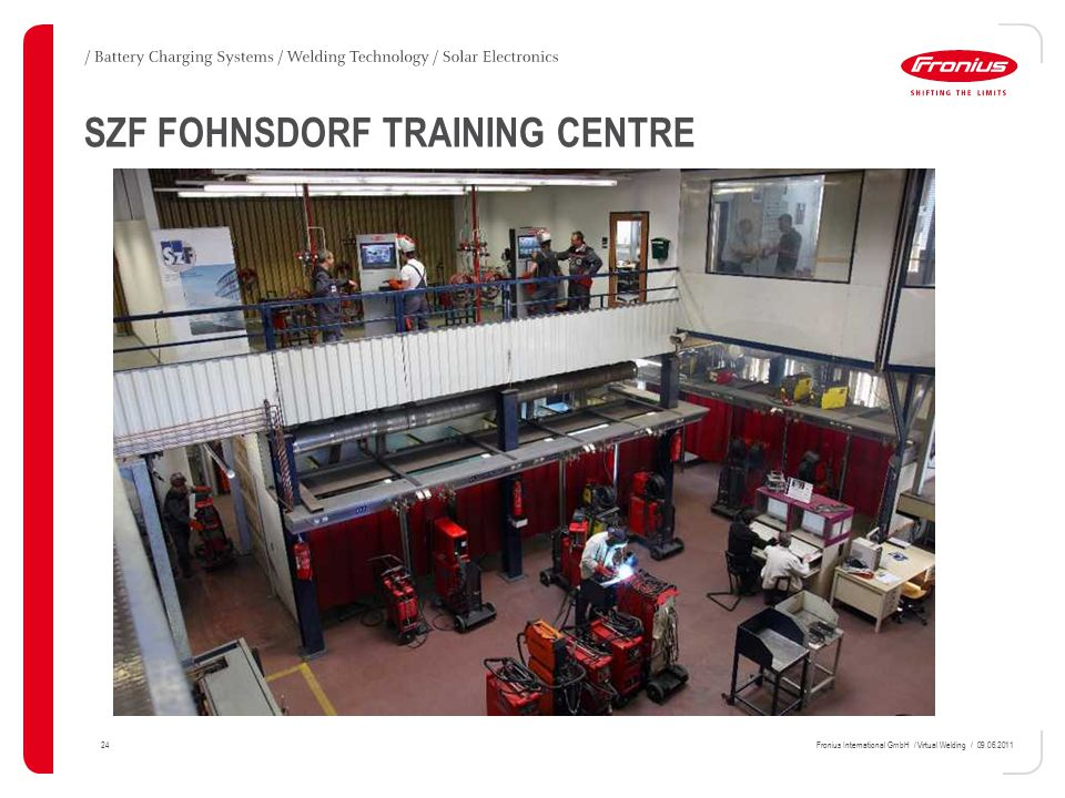 24Fronius International GmbH / Virtual Welding / 09.06.2011 SZF FOHNSDORF TRAINING CENTRE