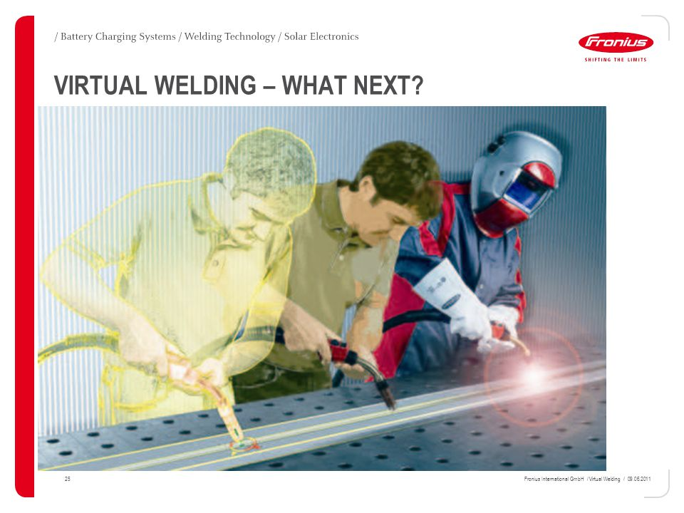 25Fronius International GmbH / Virtual Welding / 09.06.2011 VIRTUAL WELDING – WHAT NEXT