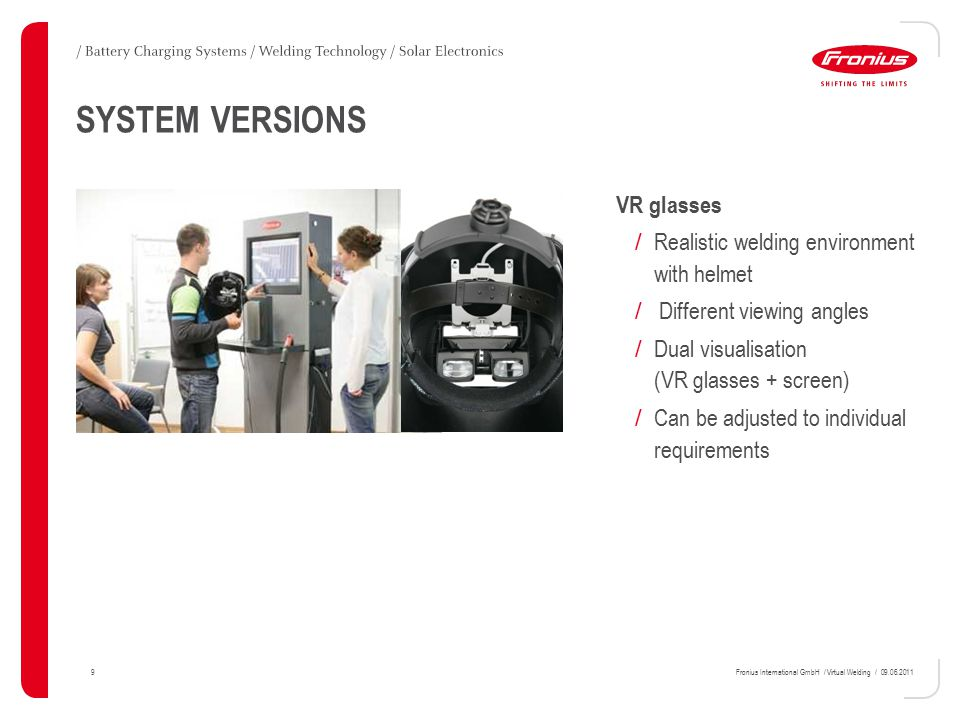 9Fronius International GmbH / Virtual Welding / 09.06.2011 SYSTEM VERSIONS VR glasses / Realistic welding environment with helmet / Different viewing angles / Dual visualisation (VR glasses + screen) / Can be adjusted to individual requirements