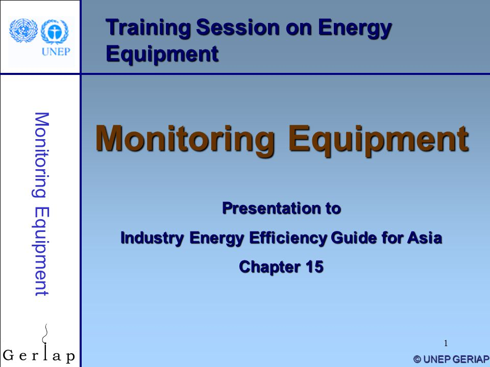 1 Training Session on Energy Equipment Monitoring Equipment Presentation to Industry Energy Efficiency Guide for Asia Chapter 15 © UNEP GERIAP Monitoring Equipment