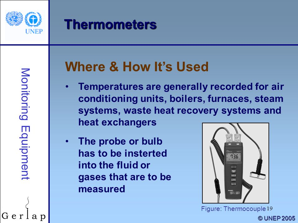 19 © UNEP 2005 Thermometers Temperatures are generally recorded for air conditioning units, boilers, furnaces, steam systems, waste heat recovery systems and heat exchangers Where & How It's Used Monitoring Equipment The probe or bulb has to be insterted into the fluid or gases that are to be measured Figure: Thermocouple