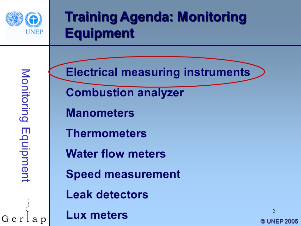 2 © UNEP 2005 Training Agenda: Monitoring Equipment Electrical measuring instruments Combustion analyzer Manometers Thermometers Water flow meters Speed measurement Leak detectors Lux meters Monitoring Equipment