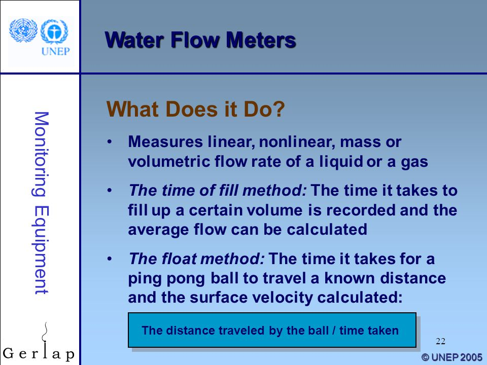 22 © UNEP 2005 Water Flow Meters Measures linear, nonlinear, mass or volumetric flow rate of a liquid or a gas The time of fill method: The time it takes to fill up a certain volume is recorded and the average flow can be calculated The float method: The time it takes for a ping pong ball to travel a known distance and the surface velocity calculated: What Does it Do.