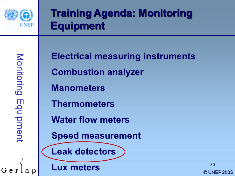 30 © UNEP 2005 Training Agenda: Monitoring Equipment Electrical measuring instruments Combustion analyzer Manometers Thermometers Water flow meters Speed measurement Leak detectors Lux meters Monitoring Equipment