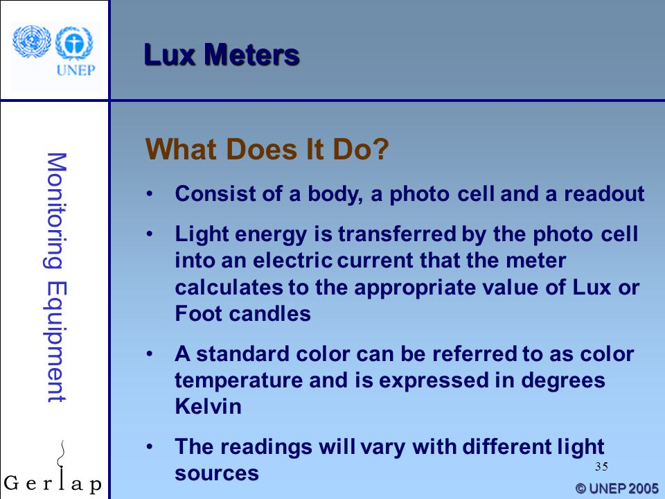 35 © UNEP 2005 Lux Meters Consist of a body, a photo cell and a readout Light energy is transferred by the photo cell into an electric current that the meter calculates to the appropriate value of Lux or Foot candles A standard color can be referred to as color temperature and is expressed in degrees Kelvin The readings will vary with different light sources What Does It Do.