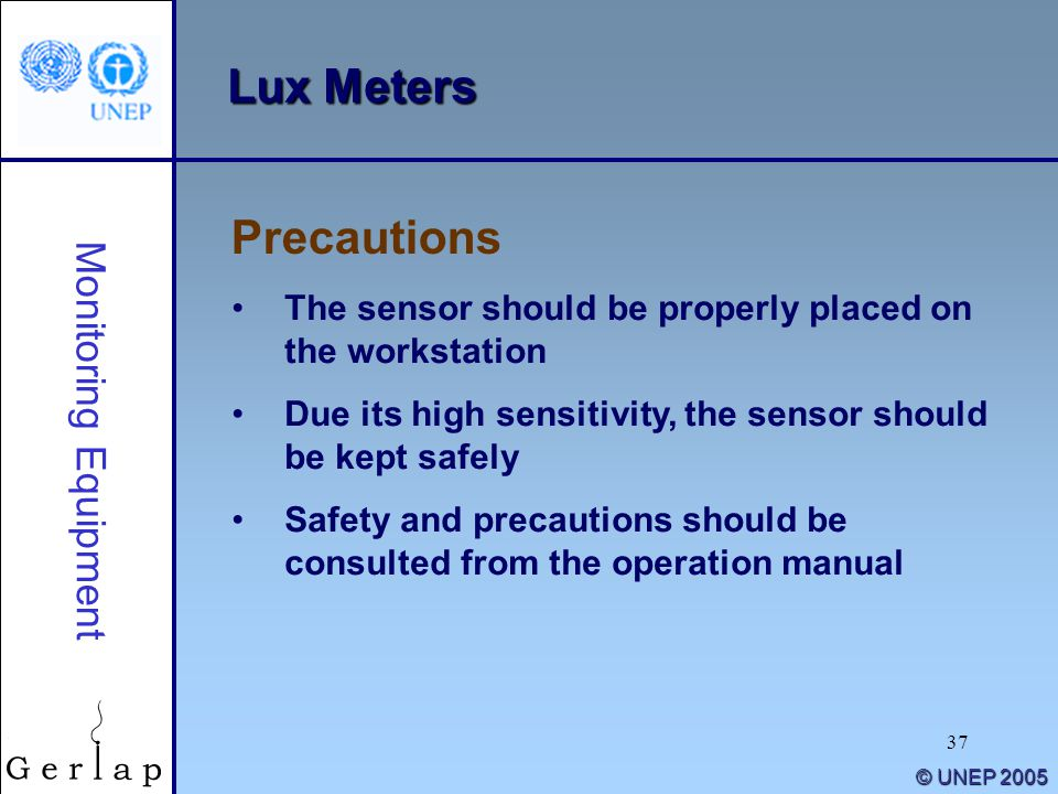 37 © UNEP 2005 Lux Meters The sensor should be properly placed on the workstation Due its high sensitivity, the sensor should be kept safely Safety and precautions should be consulted from the operation manual Precautions Monitoring Equipment