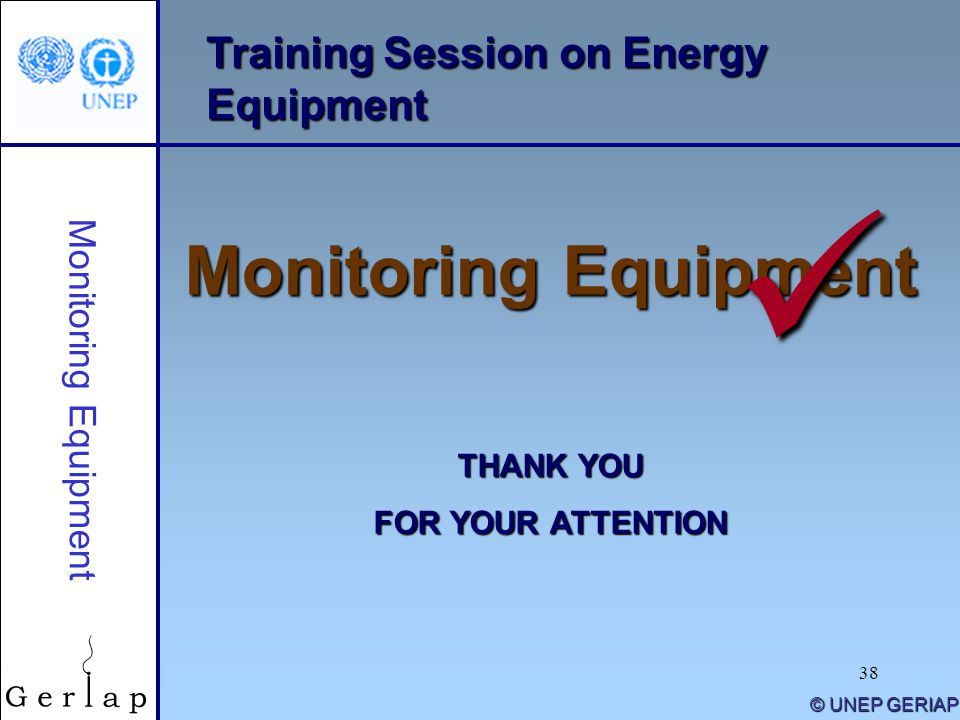 38 Training Session on Energy Equipment Monitoring Equipment THANK YOU FOR YOUR ATTENTION © UNEP GERIAP Monitoring Equipment