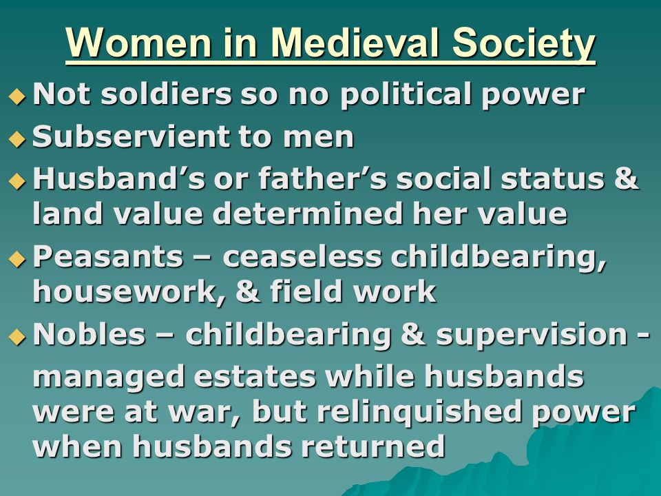 Women in Medieval Society  Not soldiers so no political power  Subservient to men  Husband's or father's social status & land value determined her value  Peasants – ceaseless childbearing, housework, & field work  Nobles – childbearing & supervision - managed estates while husbands were at war, but relinquished power when husbands returned