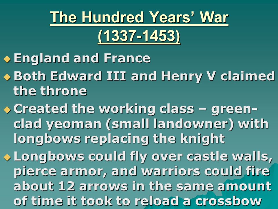 The Hundred Years' War (1337-1453)  England and France  Both Edward III and Henry V claimed the throne  Created the working class – green- clad yeoman (small landowner) with longbows replacing the knight  Longbows could fly over castle walls, pierce armor, and warriors could fire about 12 arrows in the same amount of time it took to reload a crossbow