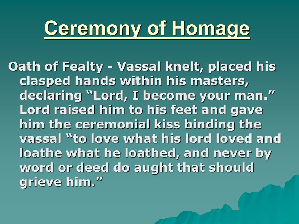 Ceremony of Homage Oath of Fealty - Vassal knelt, placed his clasped hands within his masters, declaring Lord, I become your man. Lord raised him to his feet and gave him the ceremonial kiss binding the vassal to love what his lord loved and loathe what he loathed, and never by word or deed do aught that should grieve him.