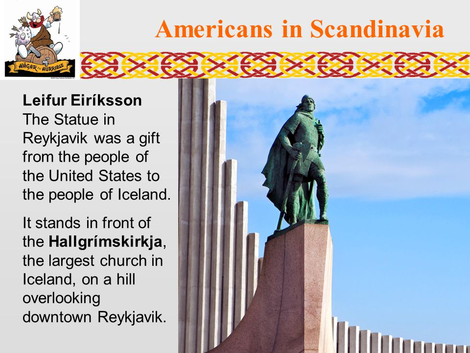 Americans in Scandinavia Leifur Eiríksson The Statue in Reykjavik was a gift from the people of the United States to the people of Iceland. It stands