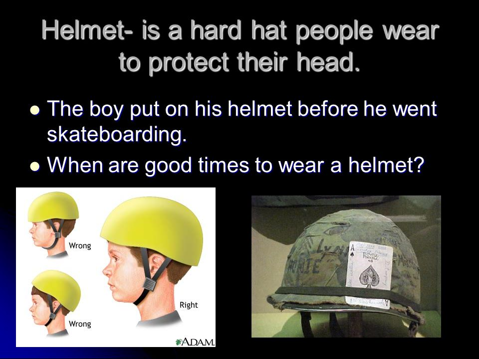 Helmet- is a hard hat people wear to protect their head. The boy put on his helmet before he went skateboarding. The boy put on his helmet before he w