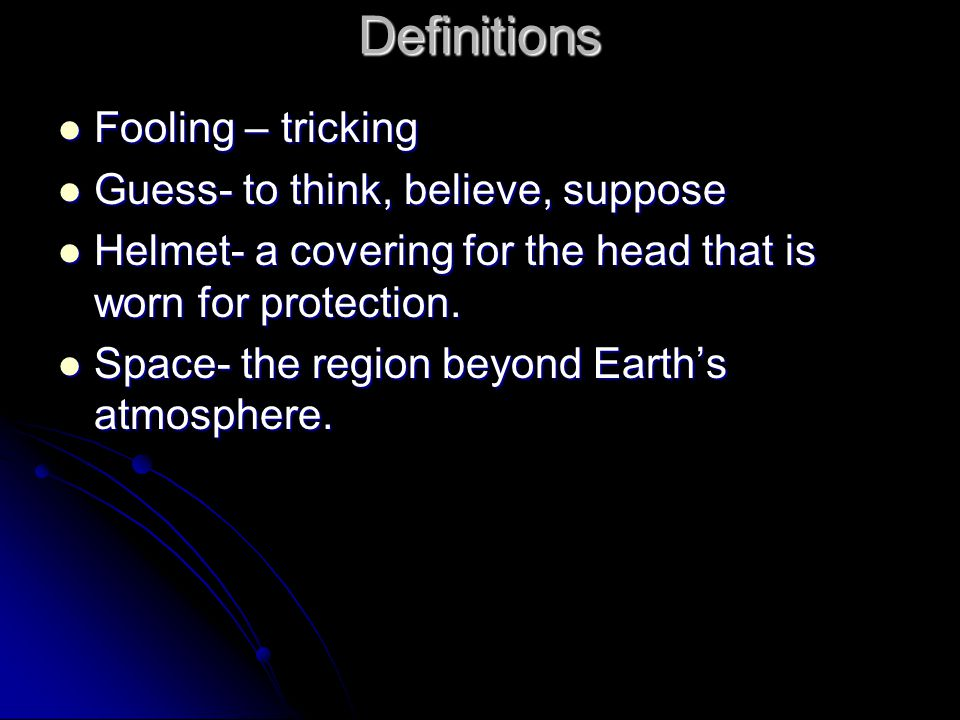 Definitions Fooling – tricking Fooling – tricking Guess- to think, believe, suppose Guess- to think, believe, suppose Helmet- a covering for the head that is worn for protection.