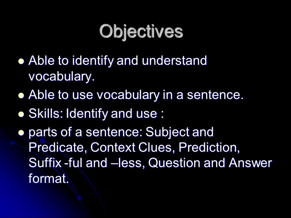 Objectives Able to identify and understand vocabulary. Able to identify and understand vocabulary. Able to use vocabulary in a sentence. Able to use v