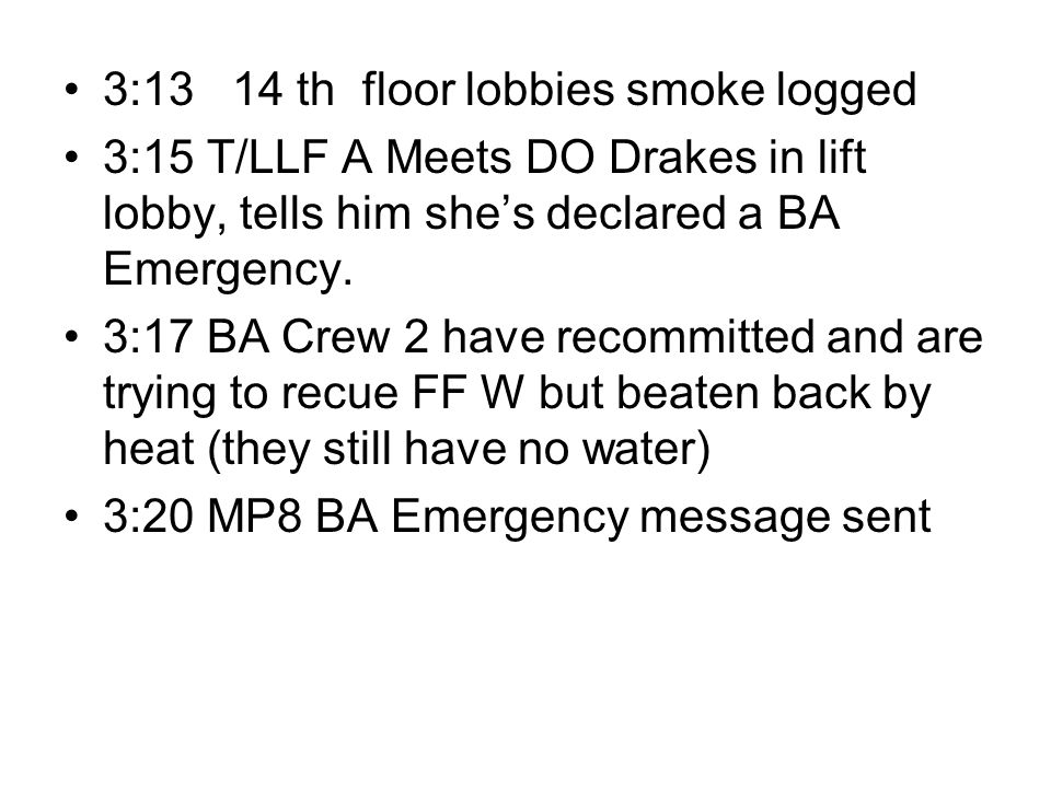 3:13 14 th floor lobbies smoke logged 3:15 T/LLF A Meets DO Drakes in lift lobby, tells him she's declared a BA Emergency. 3:17 BA Crew 2 have recommi
