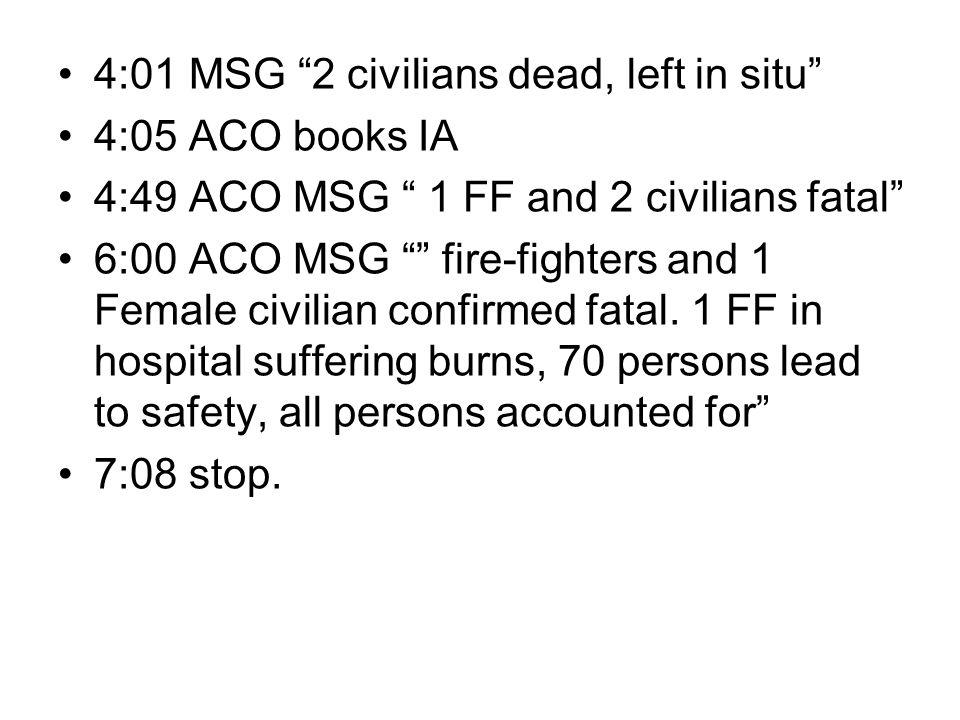 """4:01 MSG """"2 civilians dead, left in situ"""" 4:05 ACO books IA 4:49 ACO MSG """" 1 FF and 2 civilians fatal"""" 6:00 ACO MSG """""""" fire-fighters and 1 Female civi"""