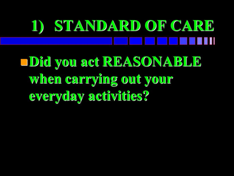 1)STANDARD OF CARE n Did you act REASONABLE when carrying out your everyday activities?