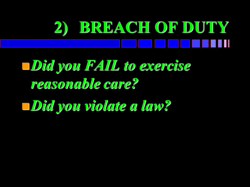 2)BREACH OF DUTY n Did you FAIL to exercise reasonable care? n Did you violate a law?
