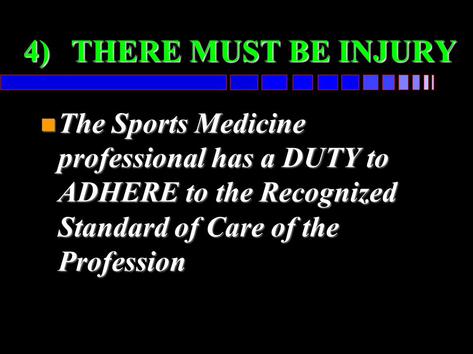 4)THERE MUST BE INJURY n The Sports Medicine professional has a DUTY to ADHERE to the Recognized Standard of Care of the Profession