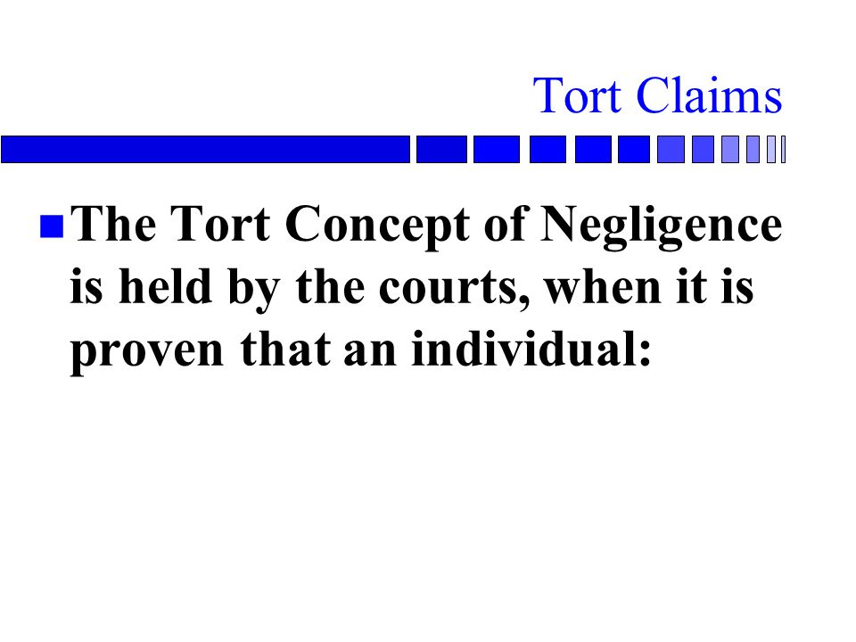 Tort Claims n The Tort Concept of Negligence is held by the courts, when it is proven that an individual: