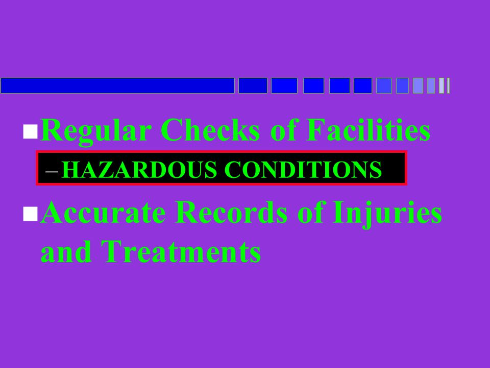 n Regular Checks of Facilities –HAZARDOUS CONDITIONS n Accurate Records of Injuries and Treatments