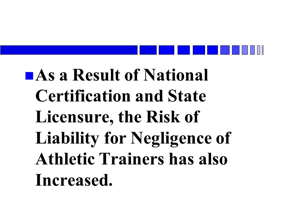 n As a Result of National Certification and State Licensure, the Risk of Liability for Negligence of Athletic Trainers has also Increased.