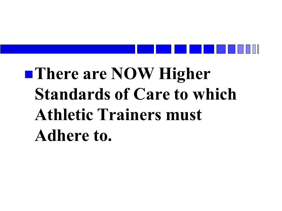 n There are NOW Higher Standards of Care to which Athletic Trainers must Adhere to.