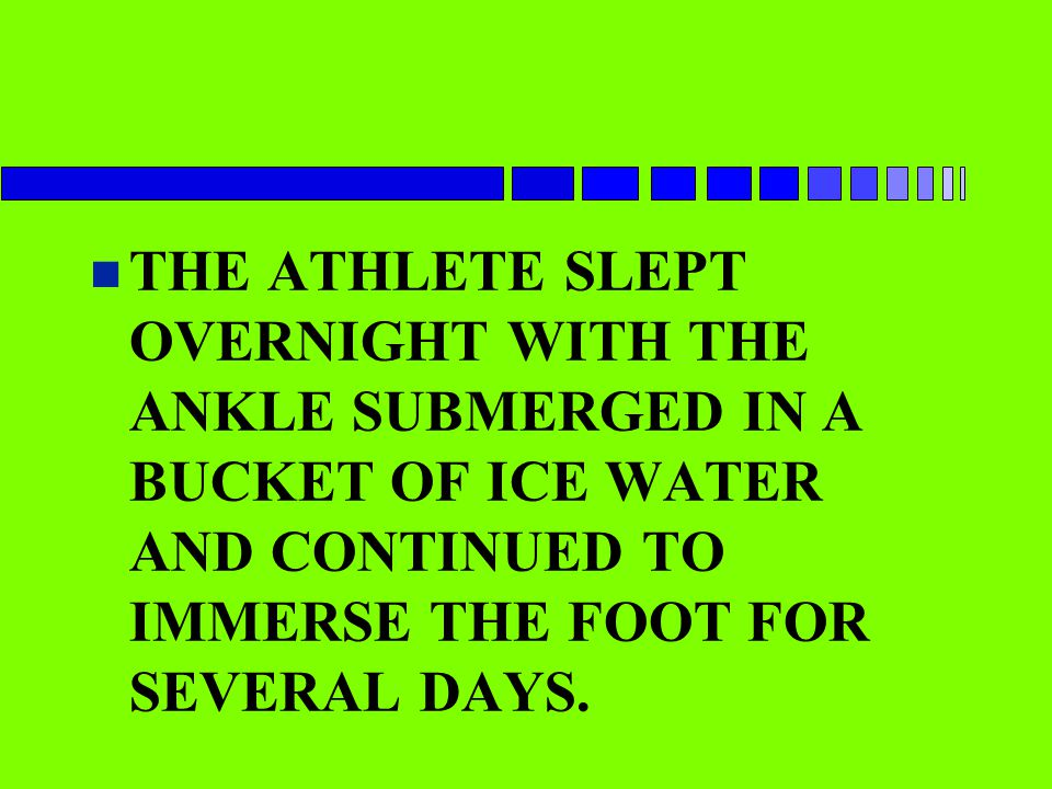n THE ATHLETE SLEPT OVERNIGHT WITH THE ANKLE SUBMERGED IN A BUCKET OF ICE WATER AND CONTINUED TO IMMERSE THE FOOT FOR SEVERAL DAYS.