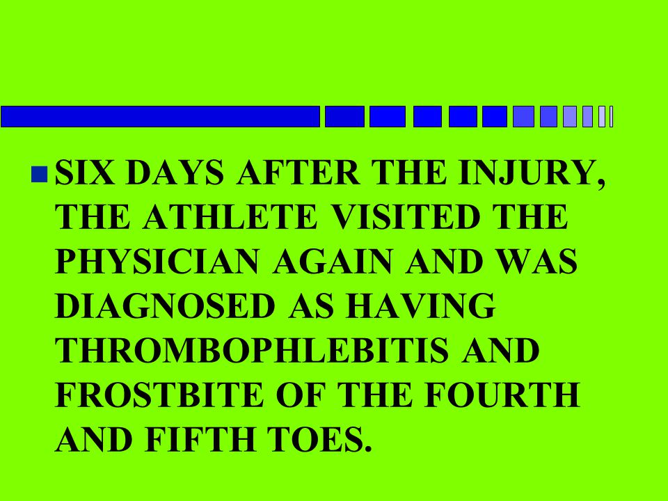 n SIX DAYS AFTER THE INJURY, THE ATHLETE VISITED THE PHYSICIAN AGAIN AND WAS DIAGNOSED AS HAVING THROMBOPHLEBITIS AND FROSTBITE OF THE FOURTH AND FIFT