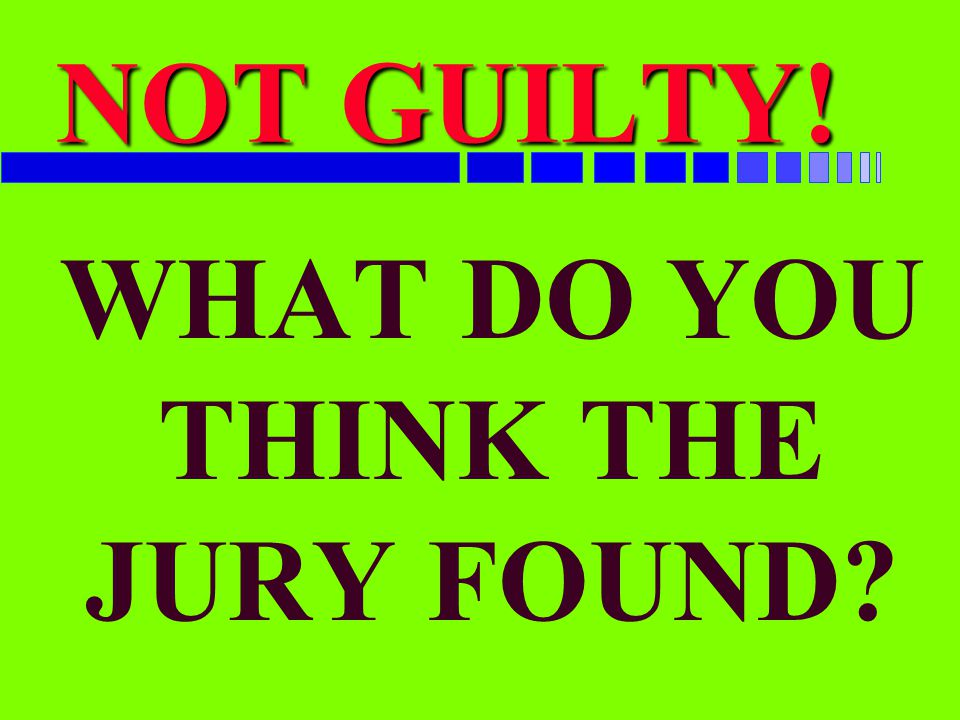 WHAT DO YOU THINK THE JURY FOUND? NOT GUILTY!