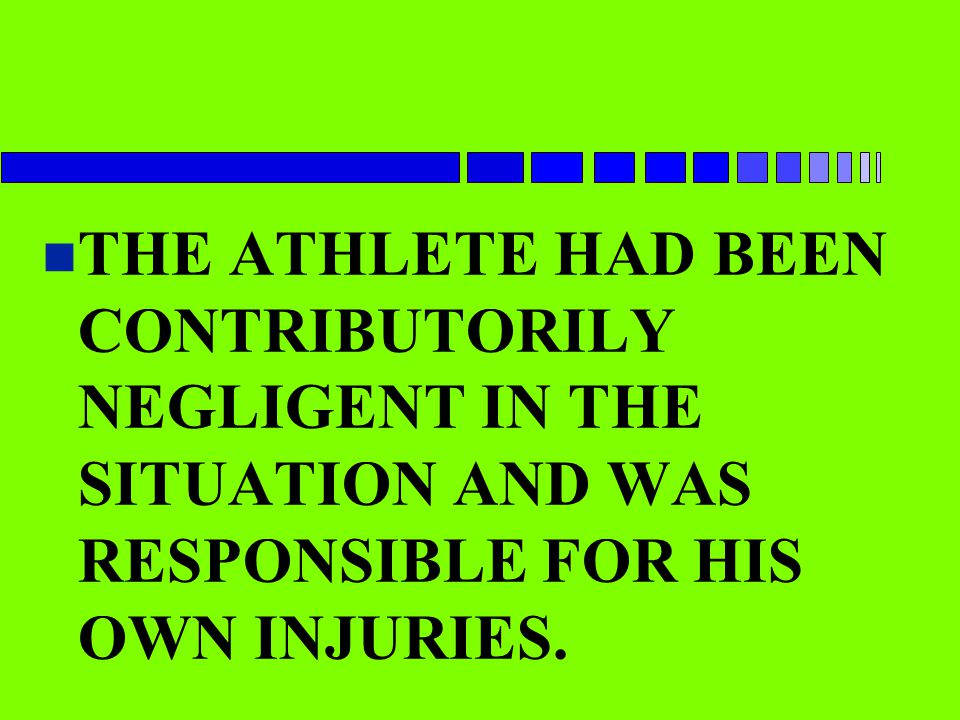 n THE ATHLETE HAD BEEN CONTRIBUTORILY NEGLIGENT IN THE SITUATION AND WAS RESPONSIBLE FOR HIS OWN INJURIES.