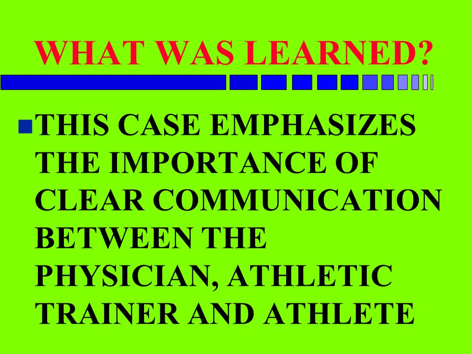 WHAT WAS LEARNED? n THIS CASE EMPHASIZES THE IMPORTANCE OF CLEAR COMMUNICATION BETWEEN THE PHYSICIAN, ATHLETIC TRAINER AND ATHLETE